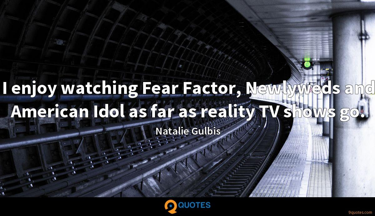 I enjoy watching Fear Factor, Newlyweds and American Idol as far as reality TV shows go.