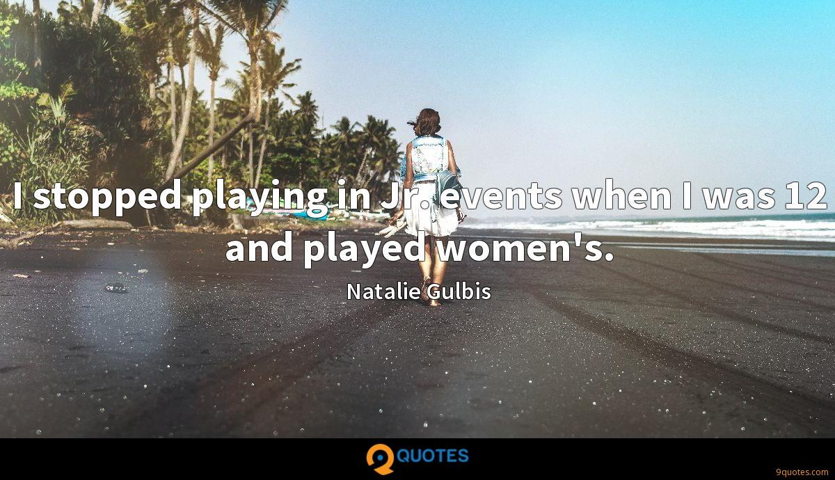 I stopped playing in Jr. events when I was 12 and played women's.