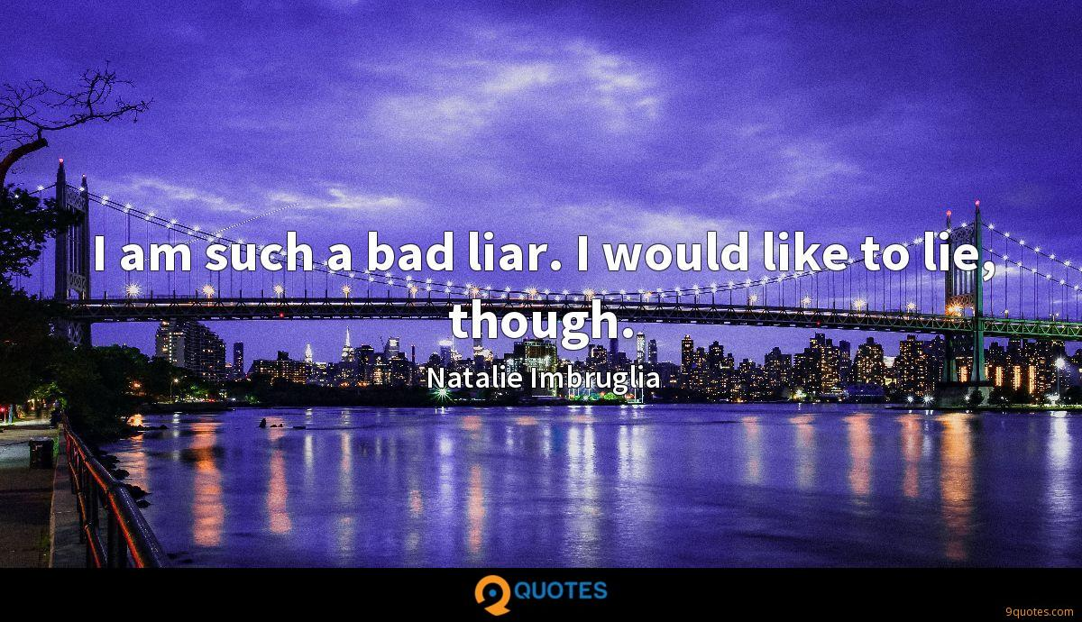 I am such a bad liar. I would like to lie, though.