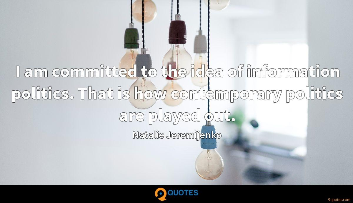 I am committed to the idea of information politics. That is how contemporary politics are played out.