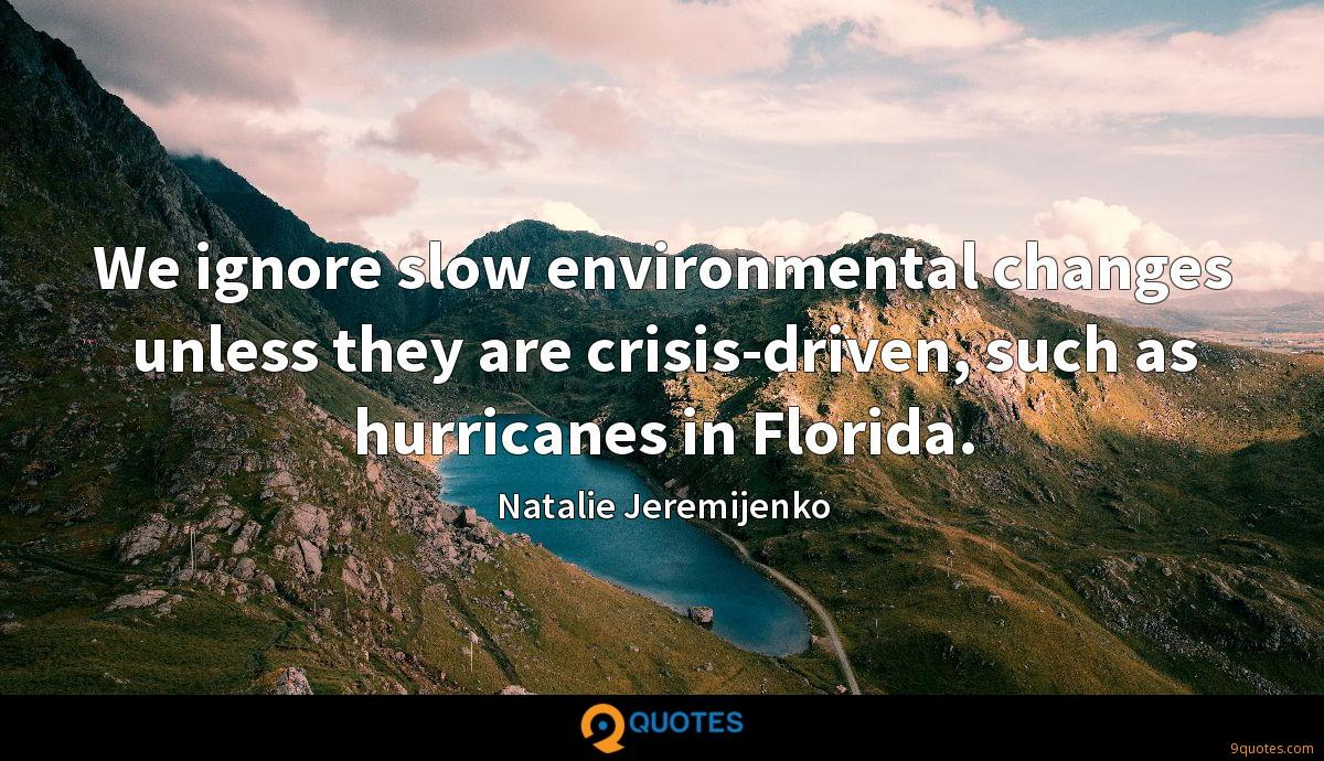 We ignore slow environmental changes unless they are crisis-driven, such as hurricanes in Florida.