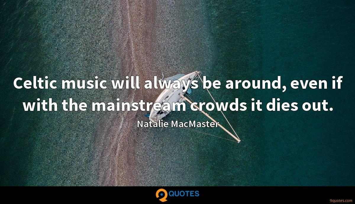 Celtic music will always be around, even if with the mainstream crowds it dies out.