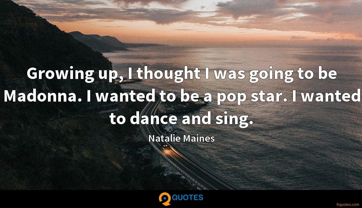 Growing up, I thought I was going to be Madonna. I wanted to be a pop star. I wanted to dance and sing.
