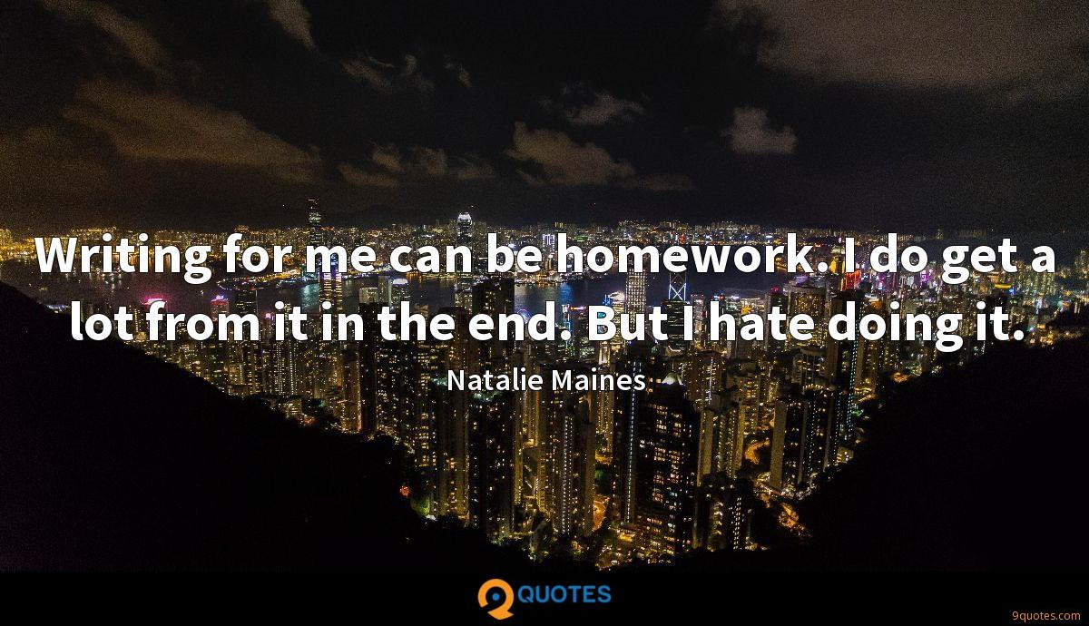 Writing for me can be homework. I do get a lot from it in the end. But I hate doing it.