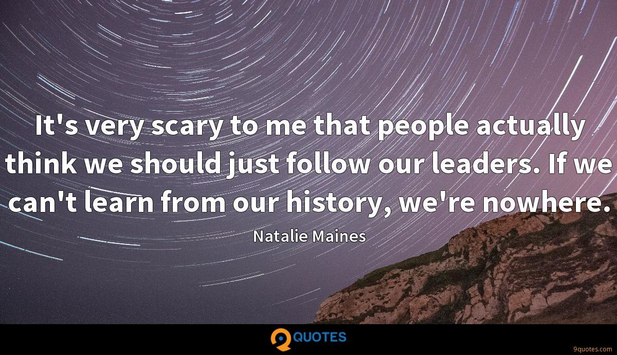 It's very scary to me that people actually think we should just follow our leaders. If we can't learn from our history, we're nowhere.
