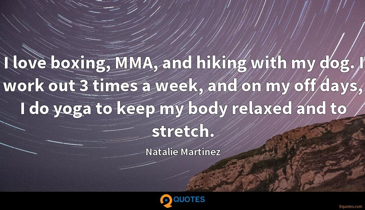 I love boxing, MMA, and hiking with my dog. I work out 3 times a week, and on my off days, I do yoga to keep my body relaxed and to stretch.