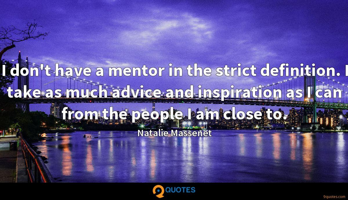 I don't have a mentor in the strict definition. I take as much advice and inspiration as I can from the people I am close to.