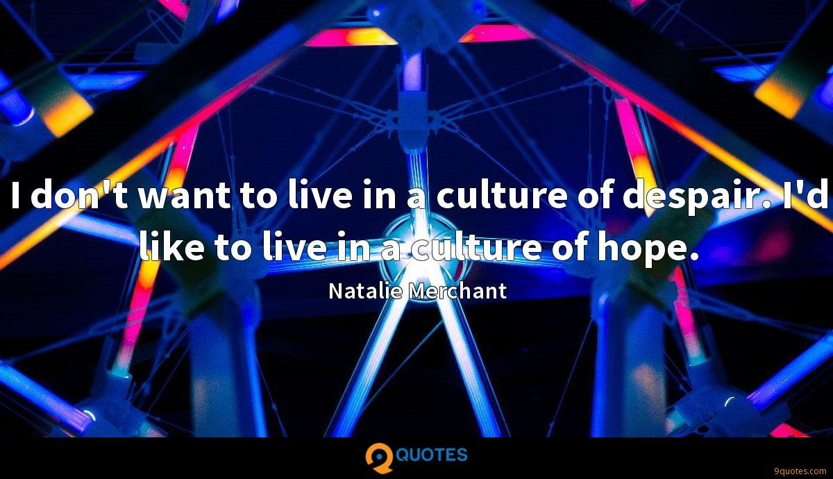 I don't want to live in a culture of despair. I'd like to live in a culture of hope.