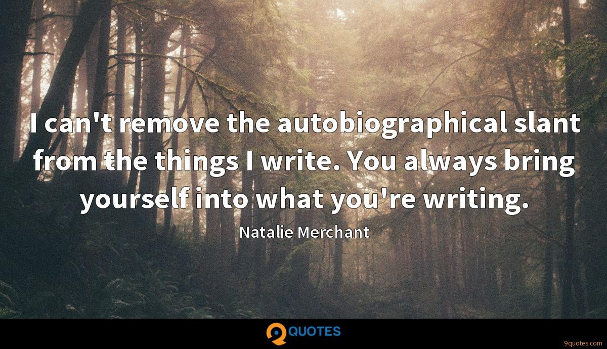 I can't remove the autobiographical slant from the things I write. You always bring yourself into what you're writing.