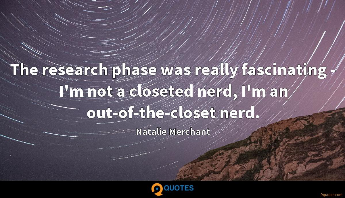 The research phase was really fascinating - I'm not a closeted nerd, I'm an out-of-the-closet nerd.