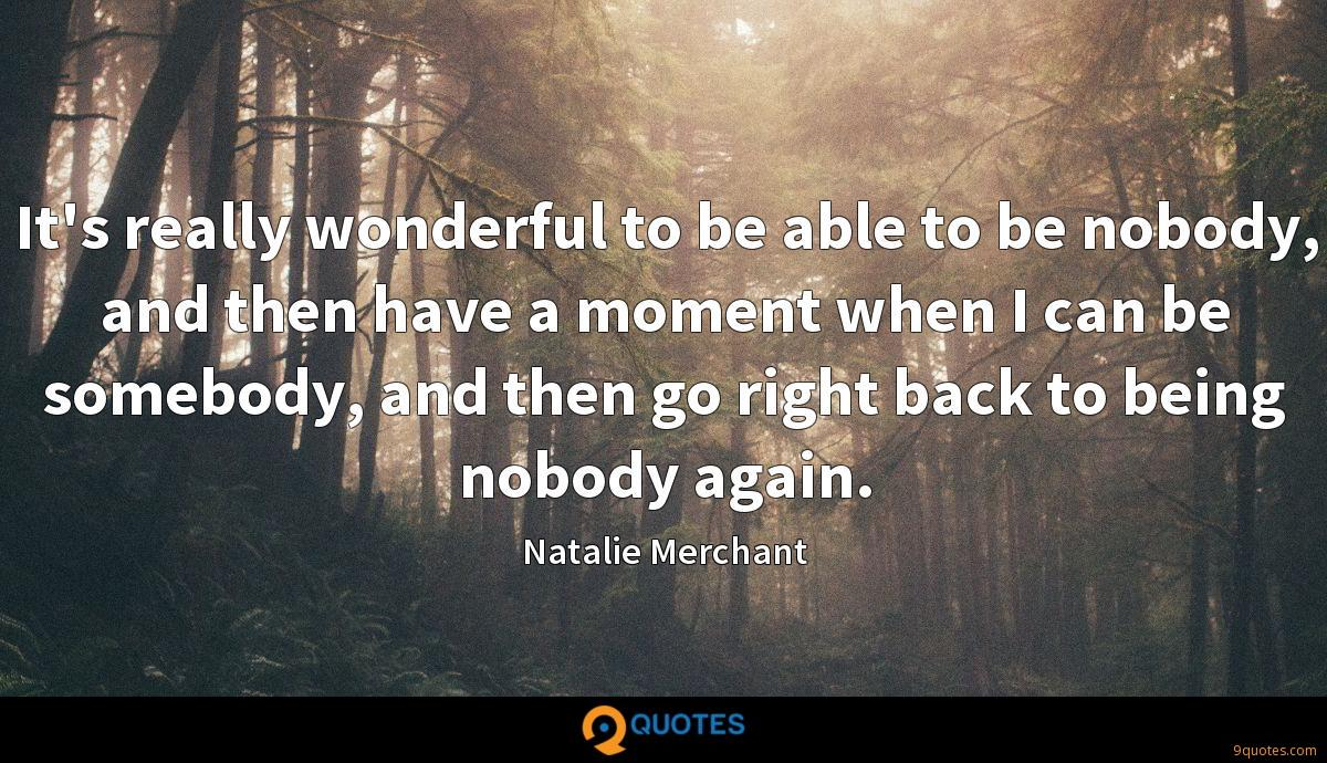 It's really wonderful to be able to be nobody, and then have a moment when I can be somebody, and then go right back to being nobody again.