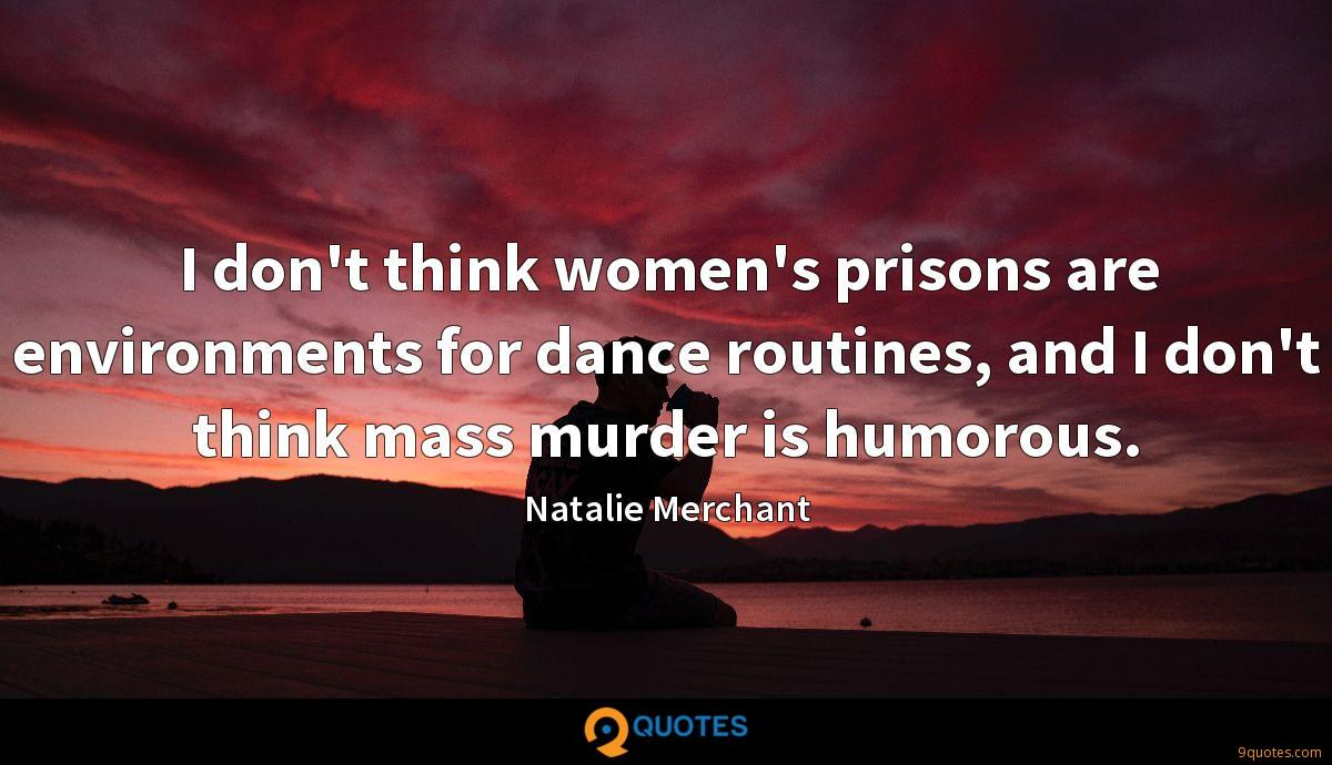 I don't think women's prisons are environments for dance routines, and I don't think mass murder is humorous.