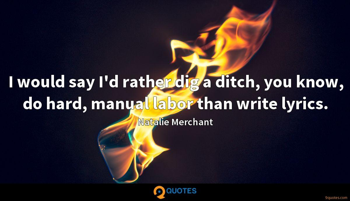 I would say I'd rather dig a ditch, you know, do hard, manual labor than write lyrics.