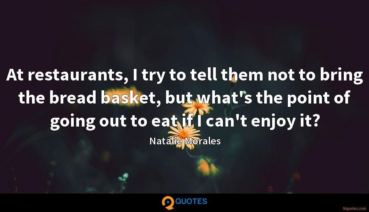 At restaurants, I try to tell them not to bring the bread basket, but what's the point of going out to eat if I can't enjoy it?