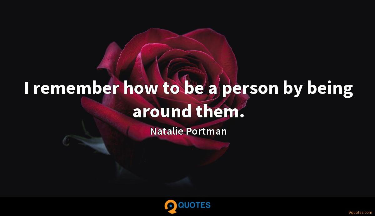I remember how to be a person by being around them.