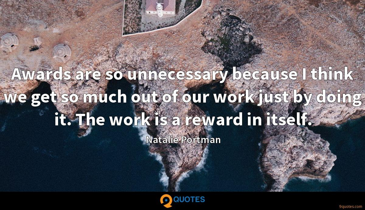 Awards are so unnecessary because I think we get so much out of our work just by doing it. The work is a reward in itself.