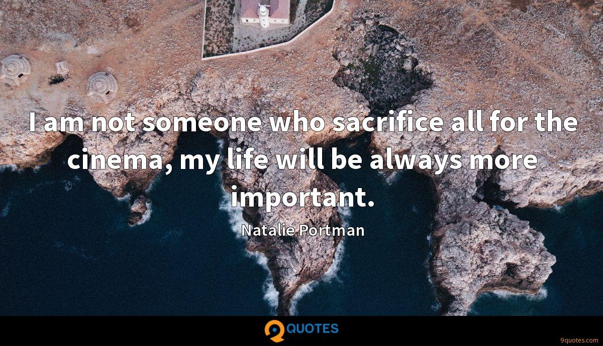 I am not someone who sacrifice all for the cinema, my life will be always more important.