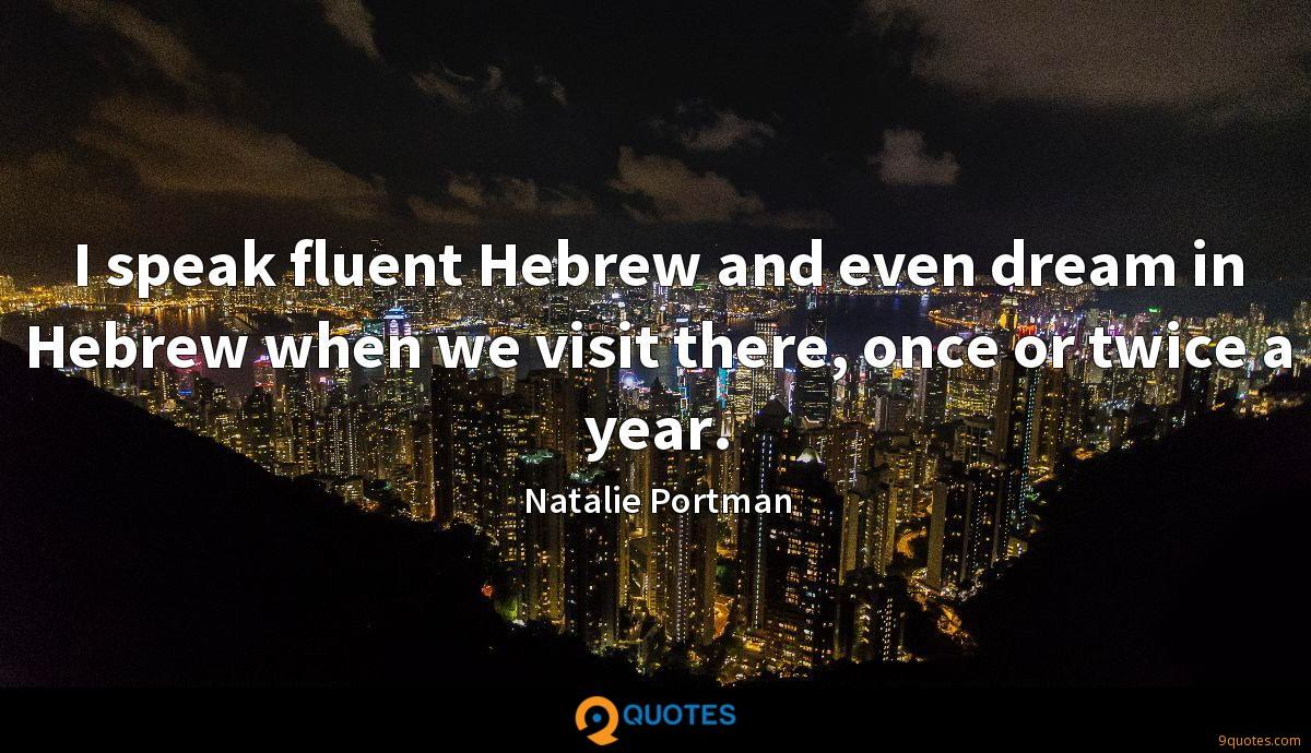 I speak fluent Hebrew and even dream in Hebrew when we visit there, once or twice a year.