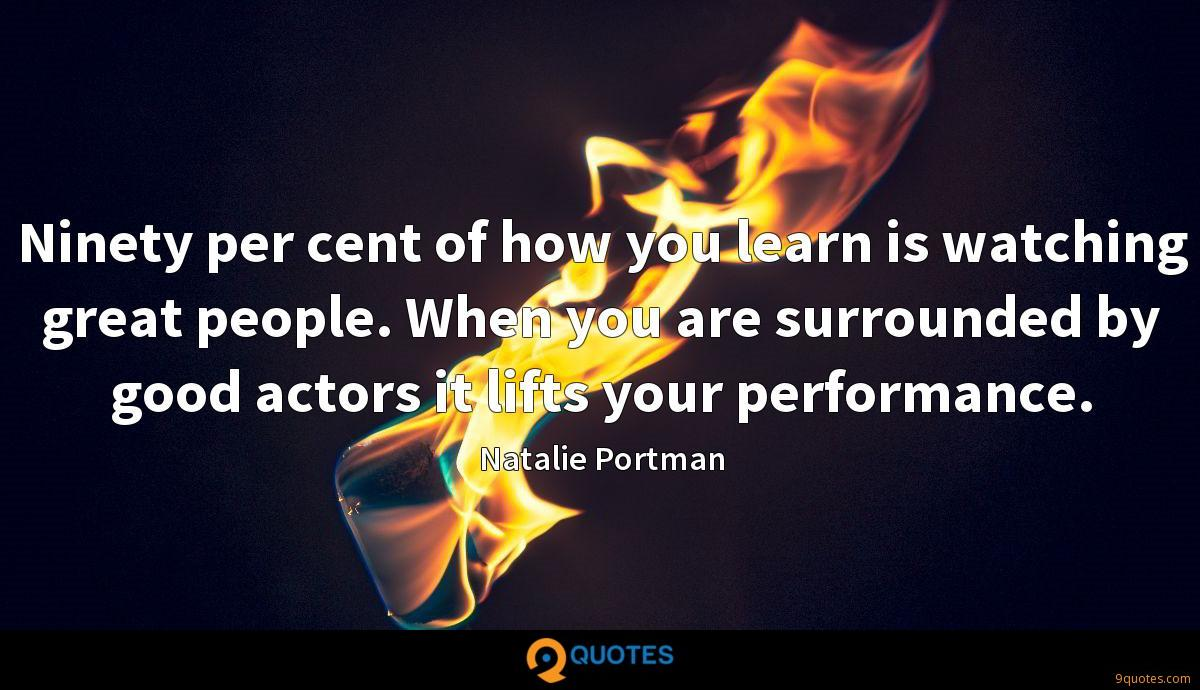 Ninety per cent of how you learn is watching great people. When you are surrounded by good actors it lifts your performance.