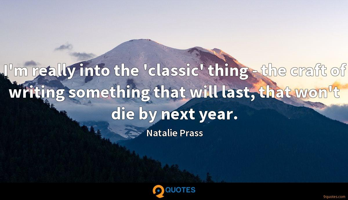 I'm really into the 'classic' thing - the craft of writing something that will last, that won't die by next year.
