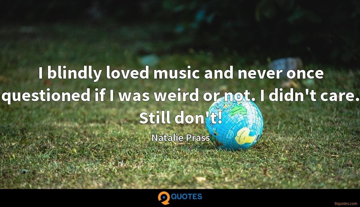 I blindly loved music and never once questioned if I was weird or not. I didn't care. Still don't!