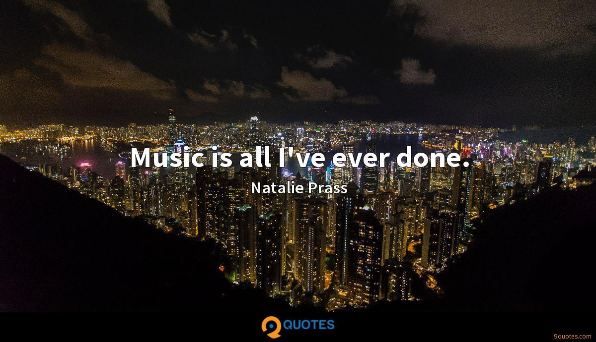Music is all I've ever done.