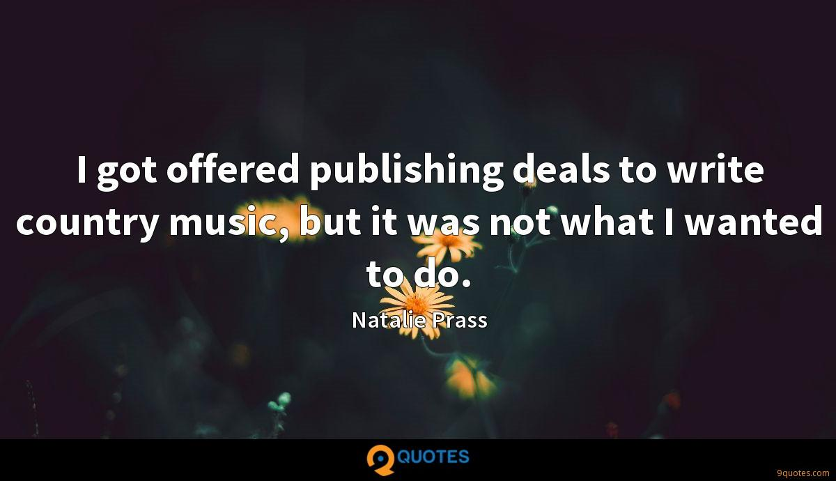 I got offered publishing deals to write country music, but it was not what I wanted to do.