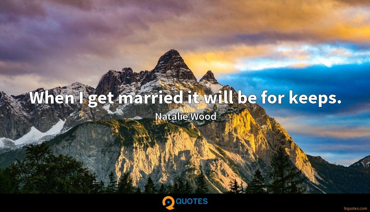 When I get married it will be for keeps.
