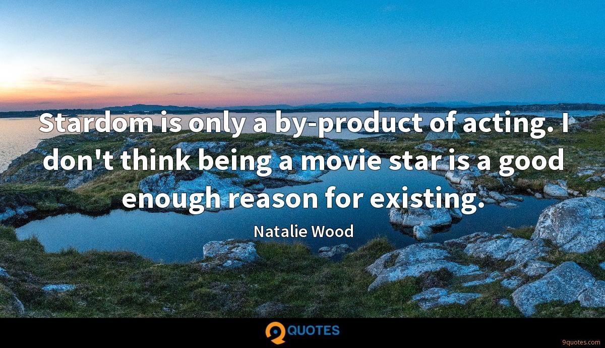 Stardom is only a by-product of acting. I don't think being a movie star is a good enough reason for existing.