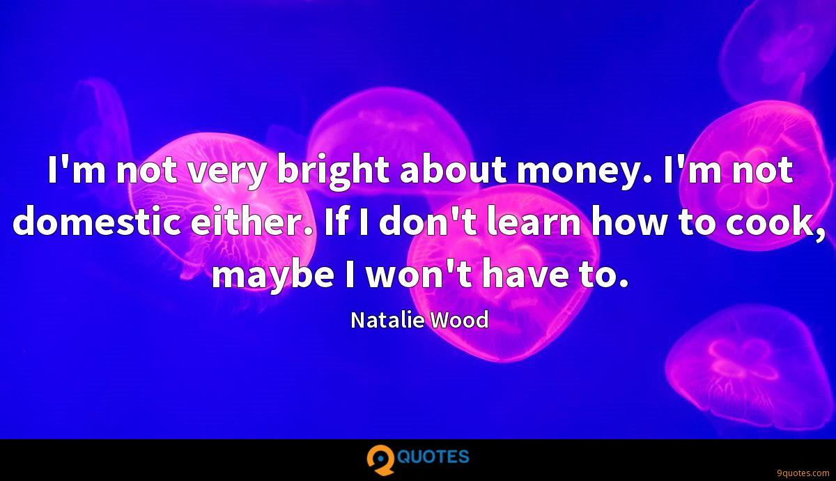 I'm not very bright about money. I'm not domestic either. If I don't learn how to cook, maybe I won't have to.