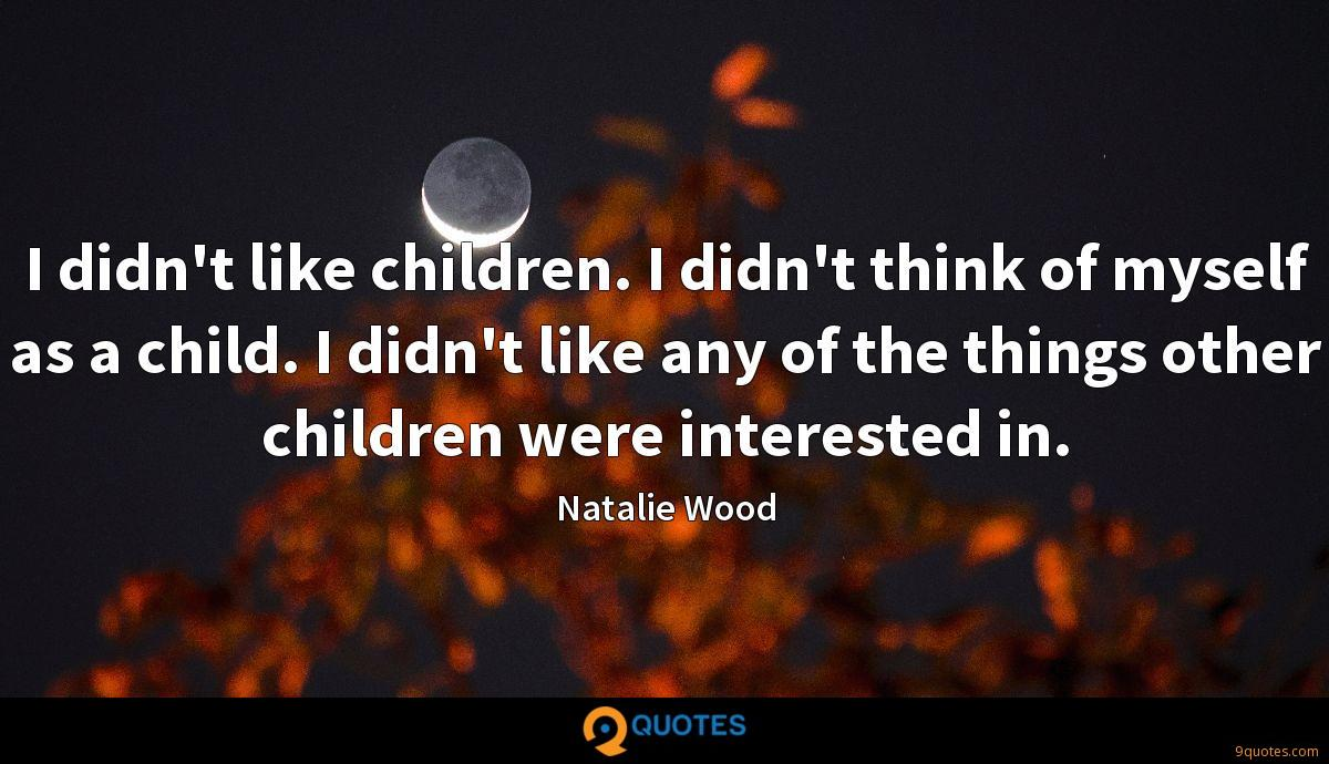I didn't like children. I didn't think of myself as a child. I didn't like any of the things other children were interested in.