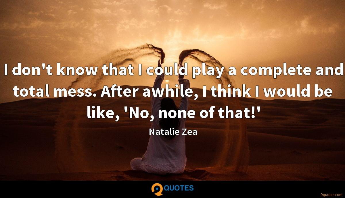 I don't know that I could play a complete and total mess. After awhile, I think I would be like, 'No, none of that!'