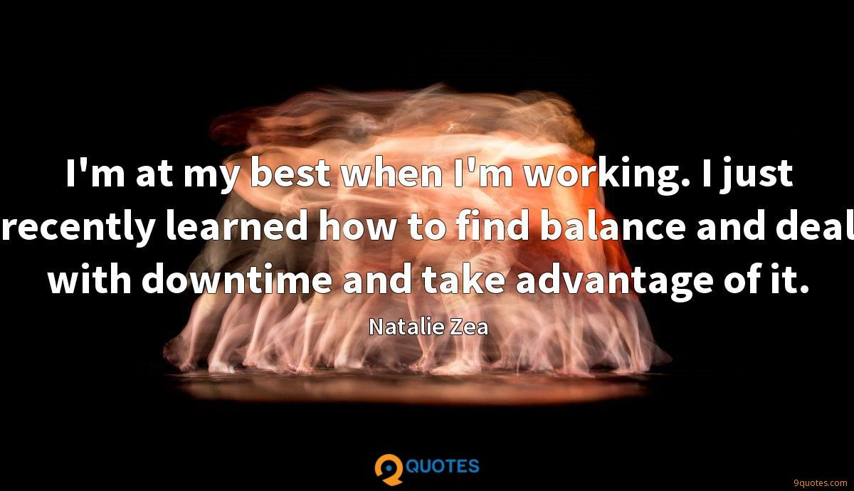 I'm at my best when I'm working. I just recently learned how to find balance and deal with downtime and take advantage of it.