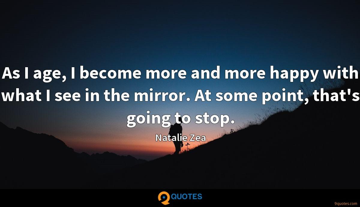 As I age, I become more and more happy with what I see in the mirror. At some point, that's going to stop.