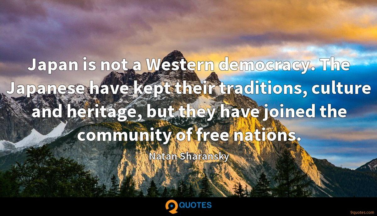 Japan is not a Western democracy. The Japanese have kept their traditions, culture and heritage, but they have joined the community of free nations.