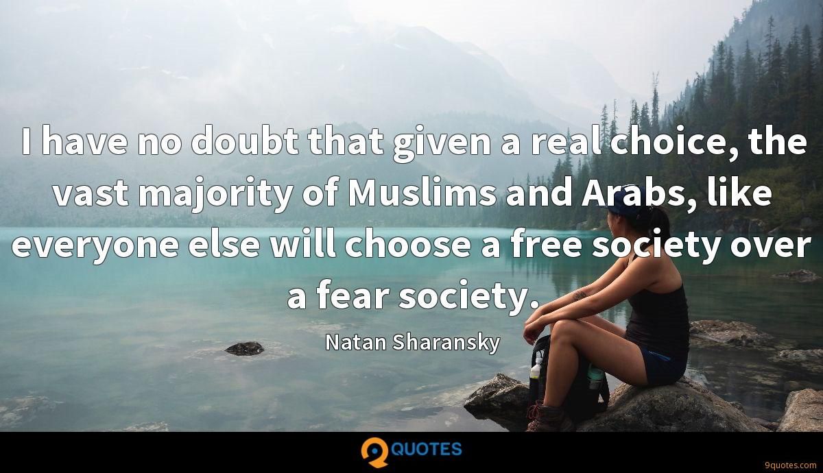 I have no doubt that given a real choice, the vast majority of Muslims and Arabs, like everyone else will choose a free society over a fear society.