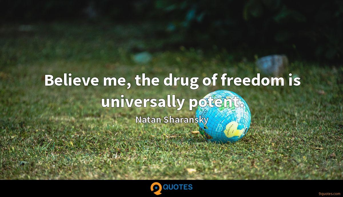 Believe me, the drug of freedom is universally potent.