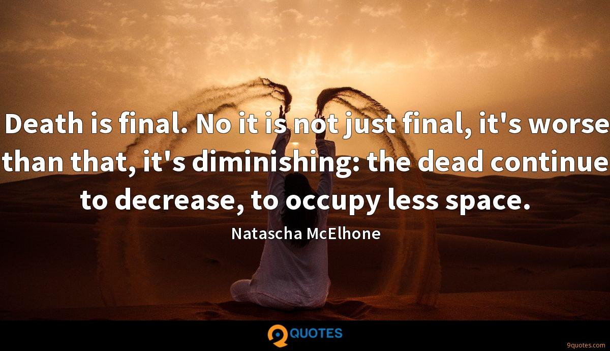 Death is final. No it is not just final, it's worse than that, it's diminishing: the dead continue to decrease, to occupy less space.