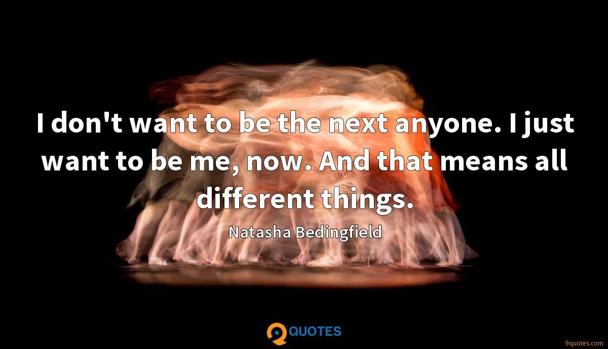 I don't want to be the next anyone. I just want to be me, now. And that means all different things.