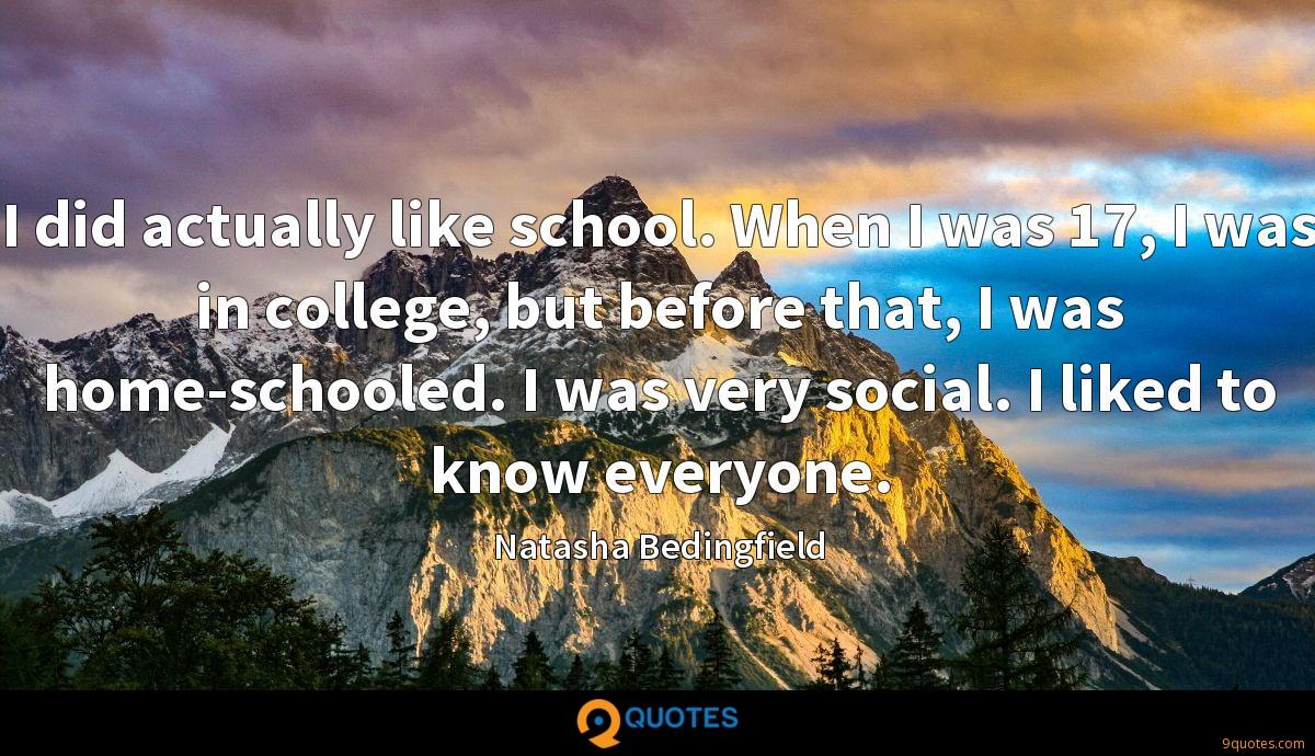 I did actually like school. When I was 17, I was in college, but before that, I was home-schooled. I was very social. I liked to know everyone.
