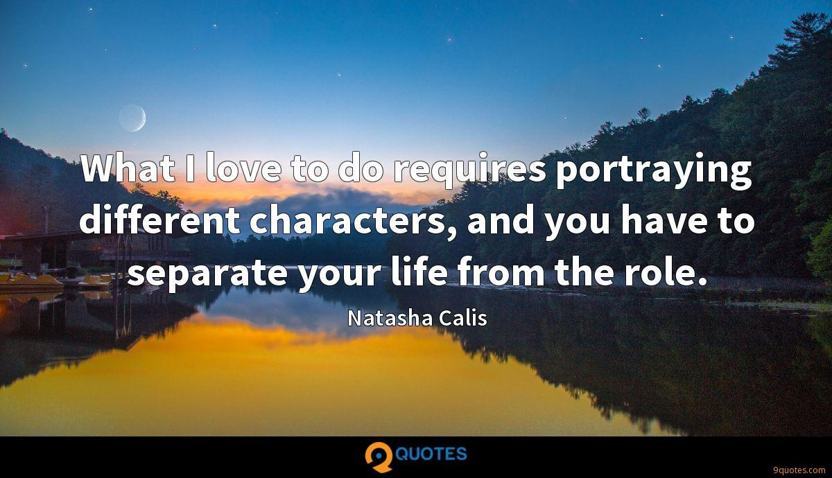 What I love to do requires portraying different characters, and you have to separate your life from the role.