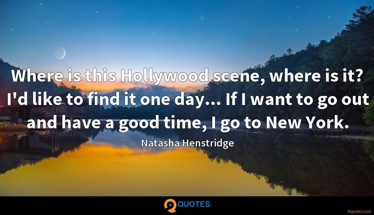 Where is this Hollywood scene, where is it? I'd like to find it one day... If I want to go out and have a good time, I go to New York.