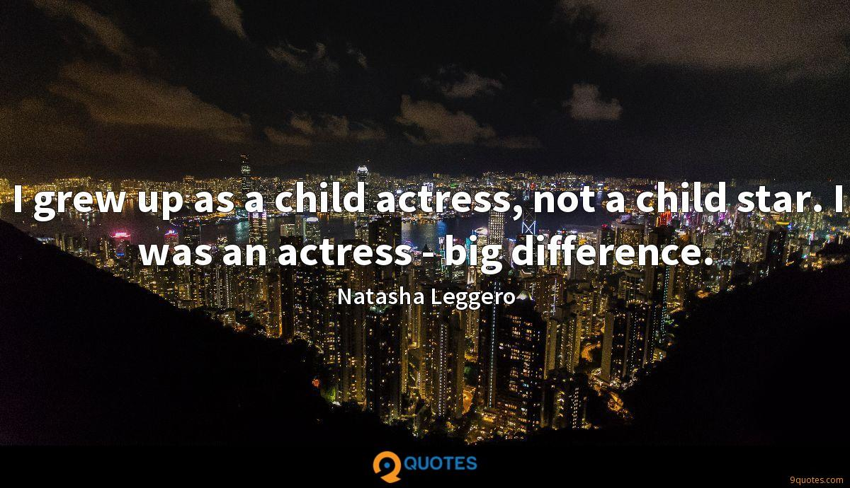 I grew up as a child actress, not a child star. I was an actress - big difference.