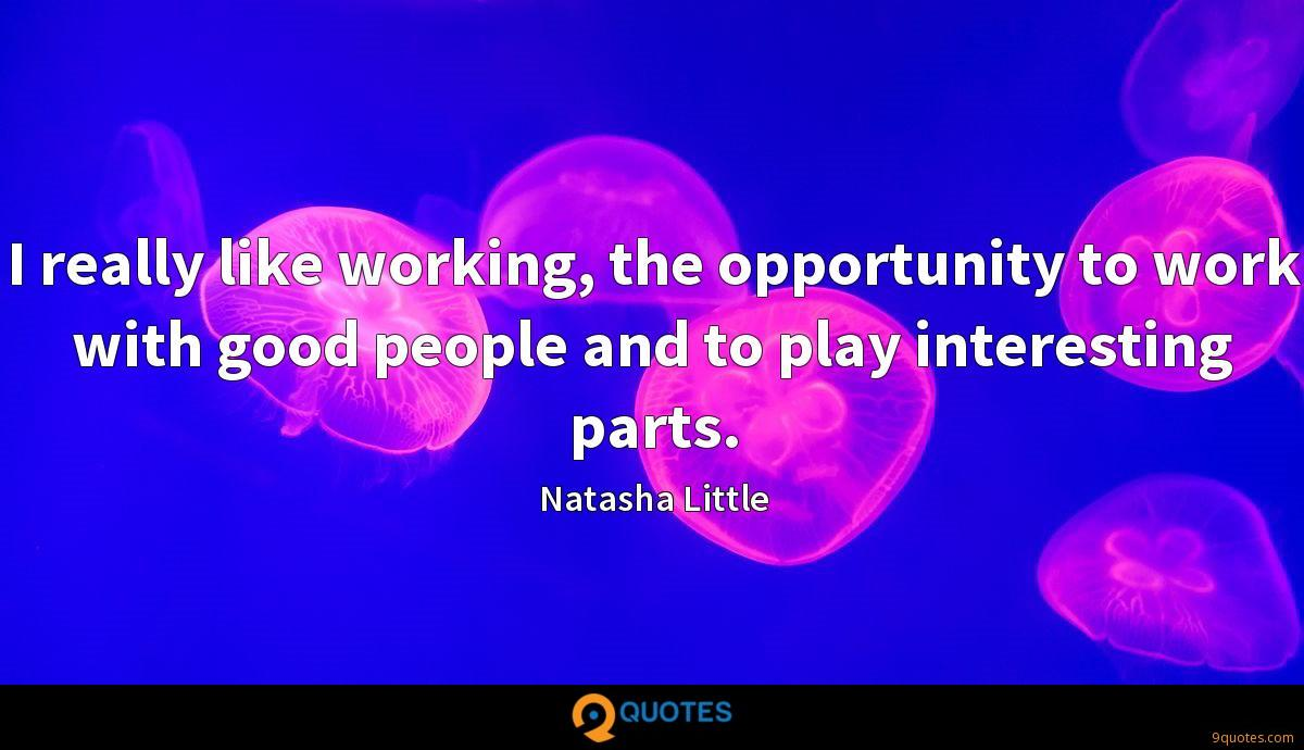I really like working, the opportunity to work with good people and to play interesting parts.