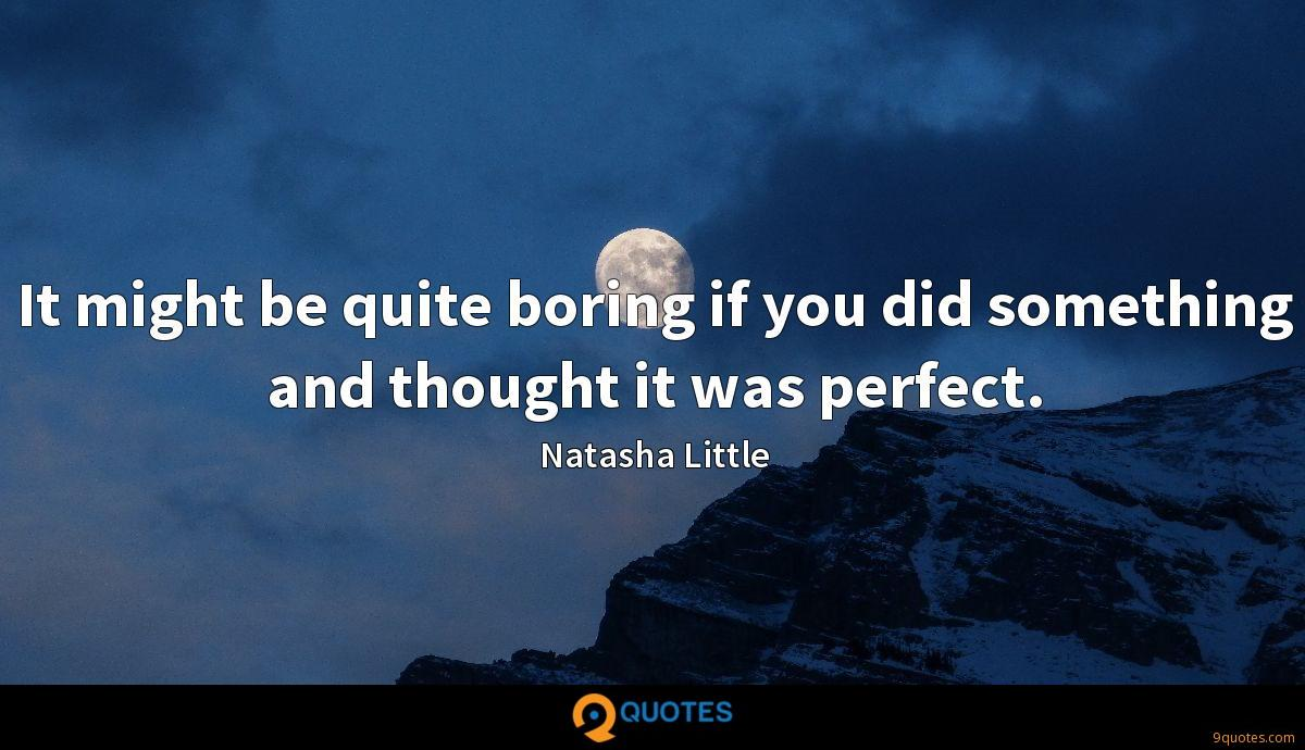 It might be quite boring if you did something and thought it was perfect.