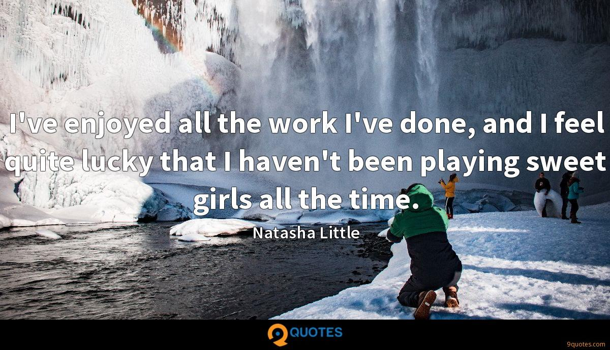 I've enjoyed all the work I've done, and I feel quite lucky that I haven't been playing sweet girls all the time.