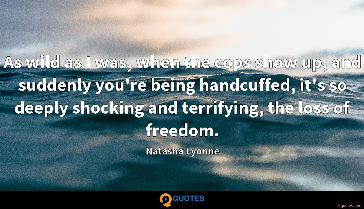 As wild as I was, when the cops show up, and suddenly you're being handcuffed, it's so deeply shocking and terrifying, the loss of freedom.