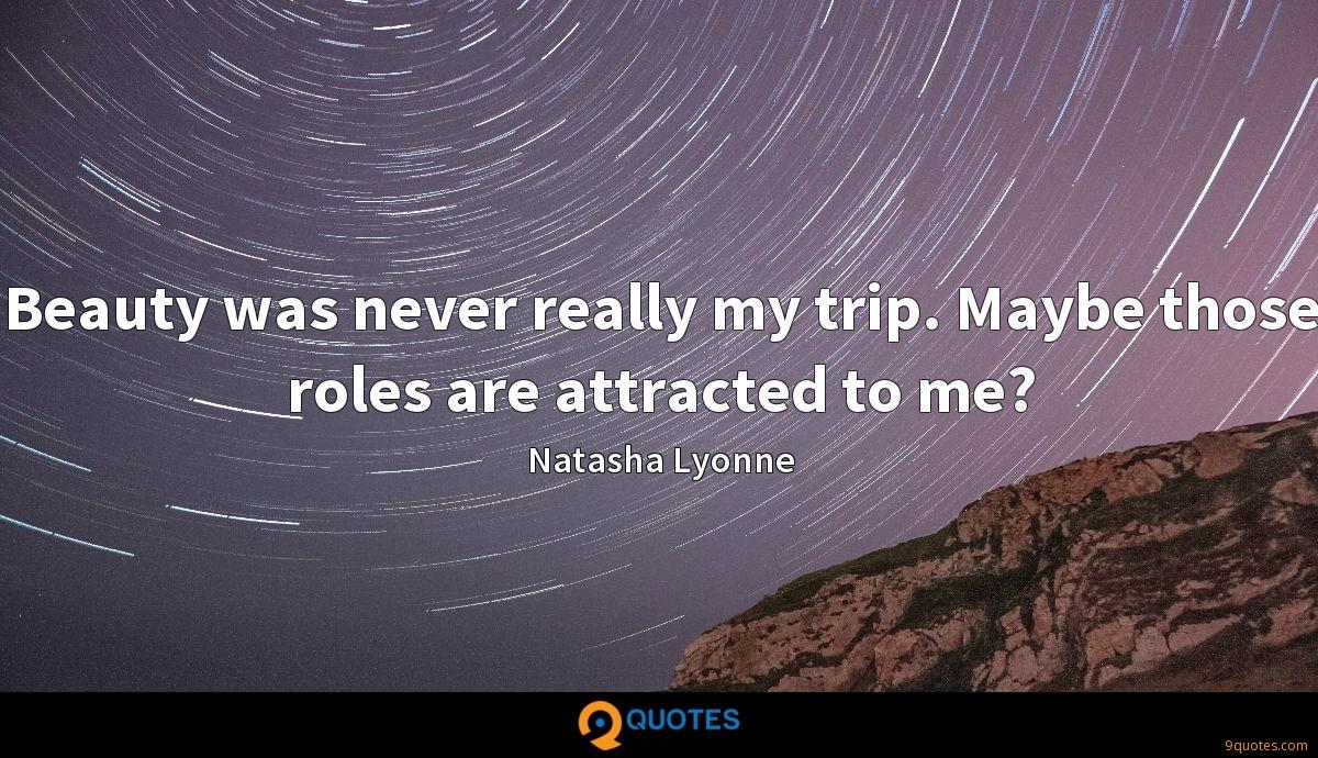 Beauty was never really my trip. Maybe those roles are attracted to me?
