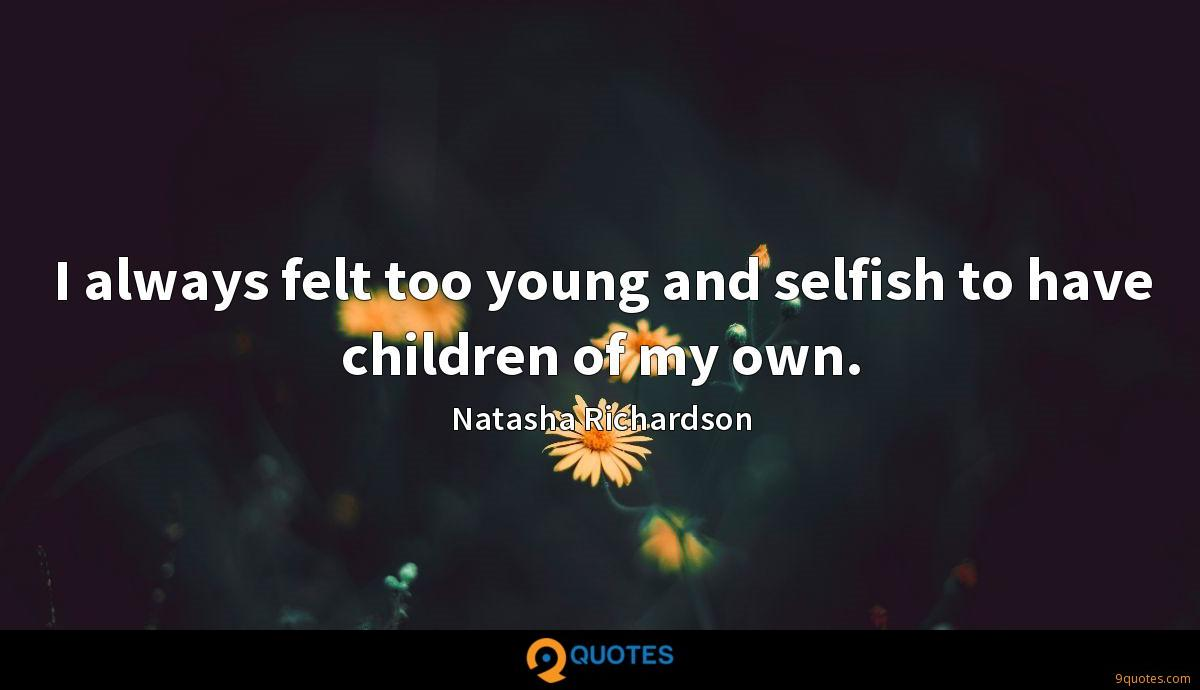 I always felt too young and selfish to have children of my own.