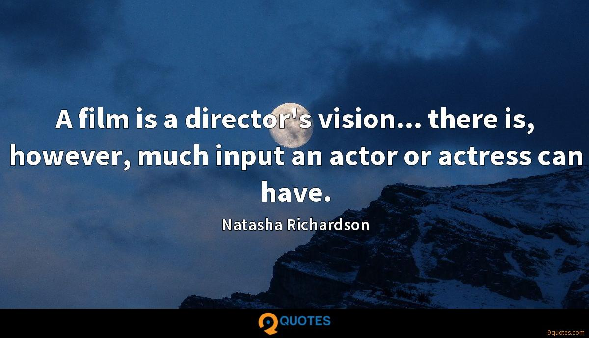 A film is a director's vision... there is, however, much input an actor or actress can have.
